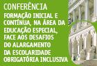 06.março.2013 - Conferência sobre Formação Inicial e Contínua, na área da Educação Especial, face aos desafios do alargamento da escolaridade obrigatória inclusiva.