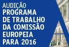 16 de fevereiro de 2016 | 9h30 | Audição Parlamentar sobre o Programa de Trabalho da Comissão Europeia para 2016 | Sala do Senado