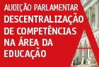 Dia 25 de maio, o Grupo de Trabalho de Acompanhamento das Transferências de Competências na Educação procedeu à audição parlamentar sobre Descentralização de Competências na Área da Educação