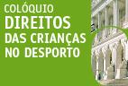 """17 de abril de 2018   09H30   Conferência """"Direitos das Crianças no Desporto""""   Auditório António de Almeida Santos"""